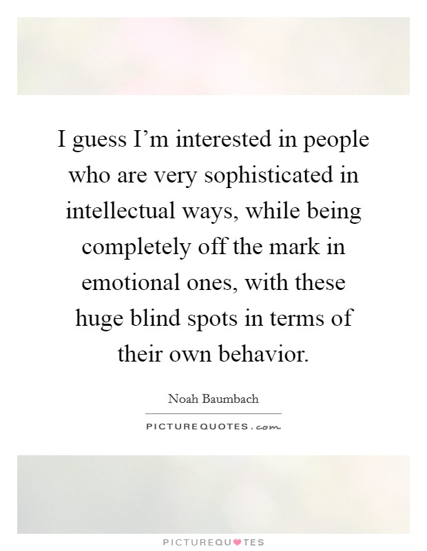 I guess I'm interested in people who are very sophisticated in intellectual ways, while being completely off the mark in emotional ones, with these huge blind spots in terms of their own behavior Picture Quote #1