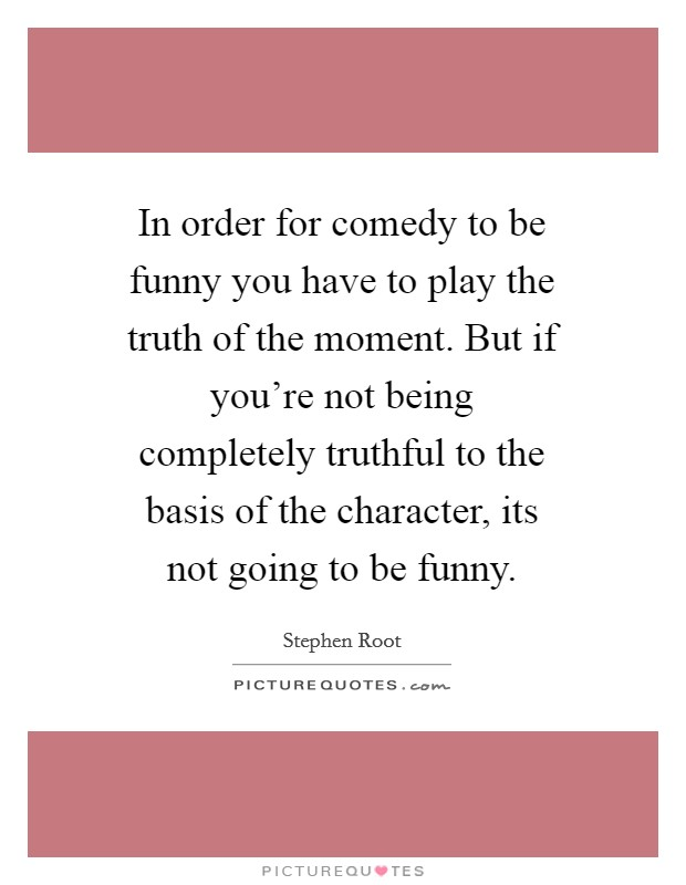 In order for comedy to be funny you have to play the truth of the moment. But if you're not being completely truthful to the basis of the character, its not going to be funny Picture Quote #1