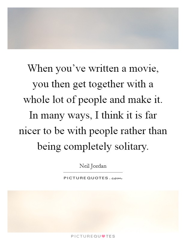 When you've written a movie, you then get together with a whole lot of people and make it. In many ways, I think it is far nicer to be with people rather than being completely solitary Picture Quote #1