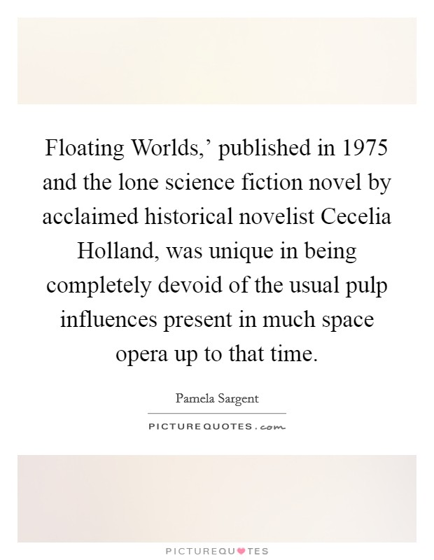 Floating Worlds,' published in 1975 and the lone science fiction novel by acclaimed historical novelist Cecelia Holland, was unique in being completely devoid of the usual pulp influences present in much space opera up to that time Picture Quote #1