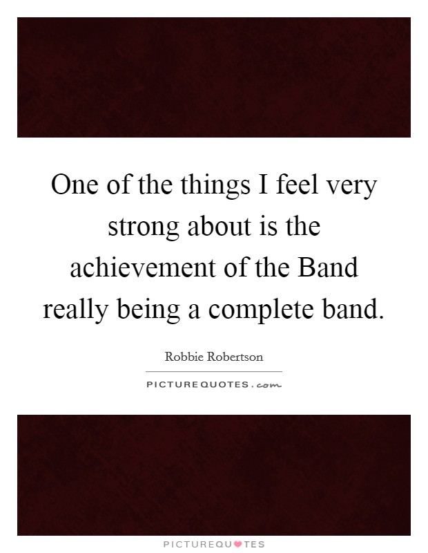 One of the things I feel very strong about is the achievement of the Band really being a complete band Picture Quote #1