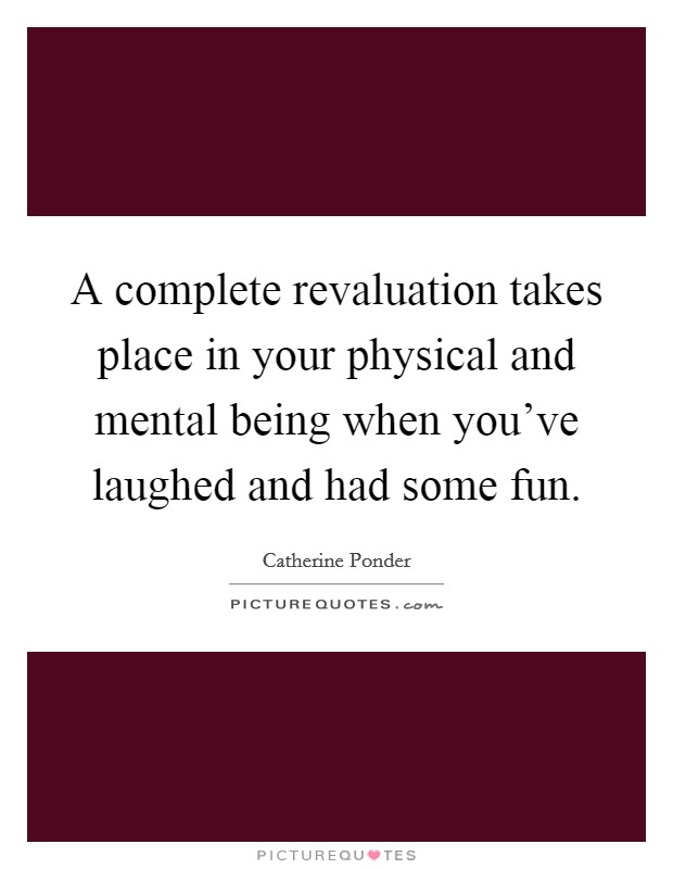 A complete revaluation takes place in your physical and mental being when you've laughed and had some fun Picture Quote #1