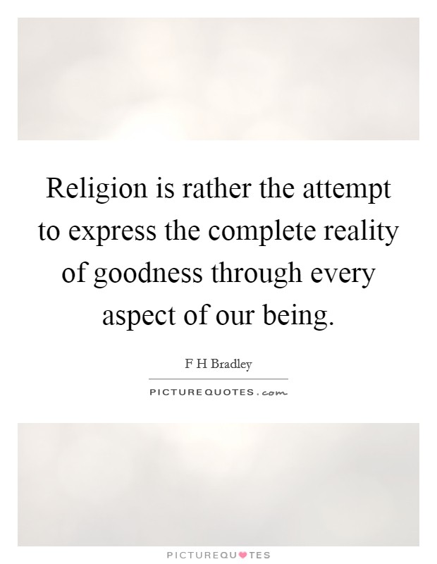 Religion is rather the attempt to express the complete reality of goodness through every aspect of our being Picture Quote #1