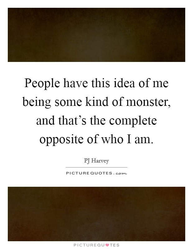 People have this idea of me being some kind of monster, and that's the complete opposite of who I am Picture Quote #1