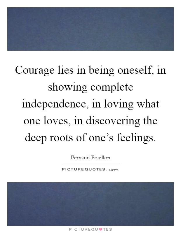 Courage lies in being oneself, in showing complete independence, in loving what one loves, in discovering the deep roots of one's feelings Picture Quote #1