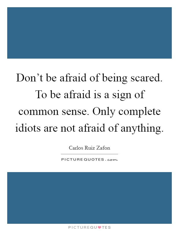 Don't be afraid of being scared. To be afraid is a sign of common sense. Only complete idiots are not afraid of anything Picture Quote #1