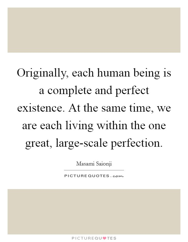 Originally, each human being is a complete and perfect existence. At the same time, we are each living within the one great, large-scale perfection Picture Quote #1