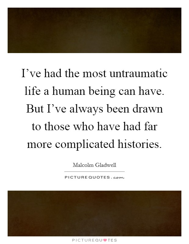 I've had the most untraumatic life a human being can have. But I've always been drawn to those who have had far more complicated histories Picture Quote #1