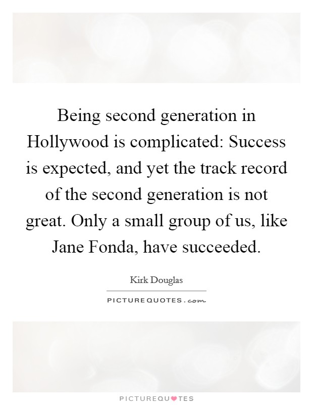 Being second generation in Hollywood is complicated: Success is expected, and yet the track record of the second generation is not great. Only a small group of us, like Jane Fonda, have succeeded Picture Quote #1