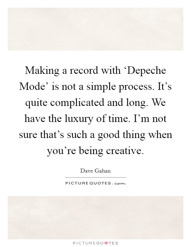 Making a record with 'Depeche Mode' is not a simple process. It's quite complicated and long. We have the luxury of time. I'm not sure that's such a good thing when you're being creative Picture Quote #1