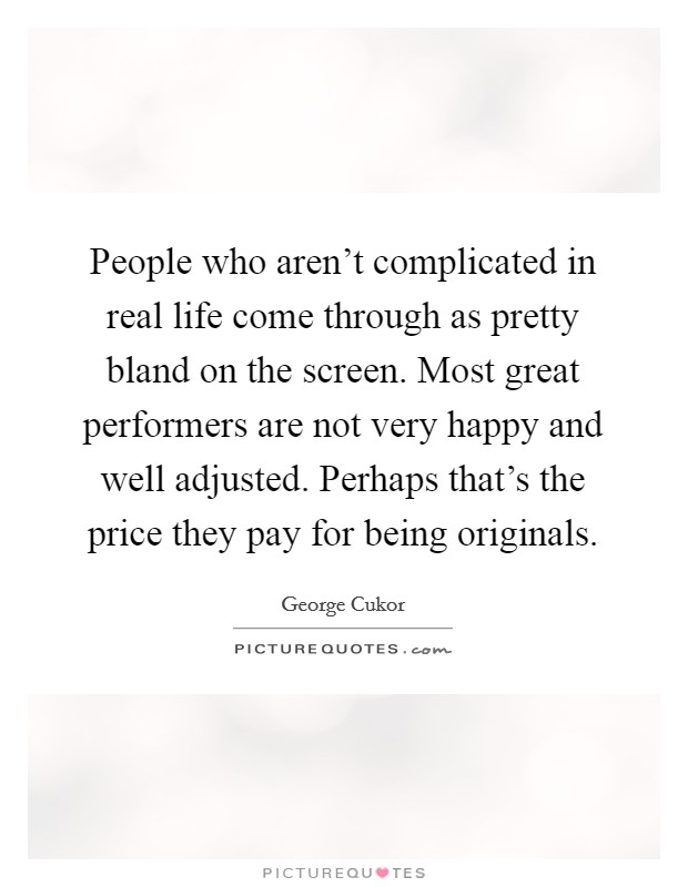 People who aren't complicated in real life come through as pretty bland on the screen. Most great performers are not very happy and well adjusted. Perhaps that's the price they pay for being originals Picture Quote #1