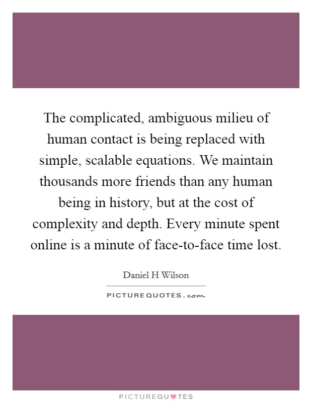 The complicated, ambiguous milieu of human contact is being replaced with simple, scalable equations. We maintain thousands more friends than any human being in history, but at the cost of complexity and depth. Every minute spent online is a minute of face-to-face time lost Picture Quote #1