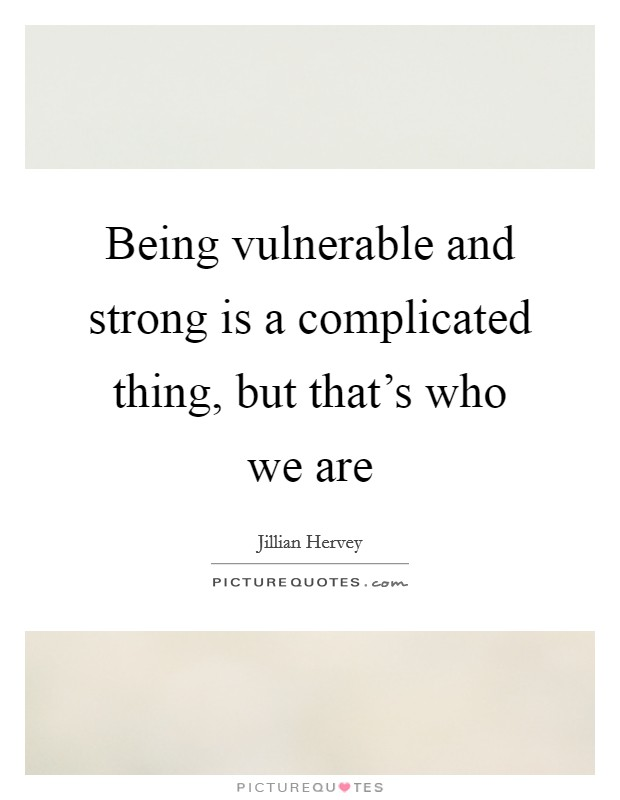 Being vulnerable and strong is a complicated thing, but that's who we are Picture Quote #1