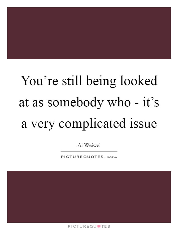 You're still being looked at as somebody who - it's a very complicated issue Picture Quote #1