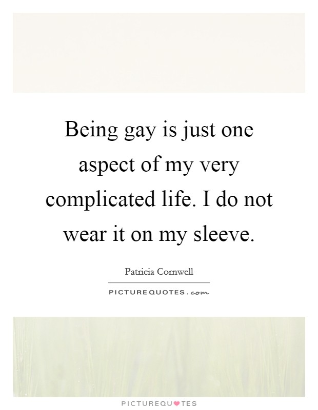 Being gay is just one aspect of my very complicated life. I do not wear it on my sleeve Picture Quote #1