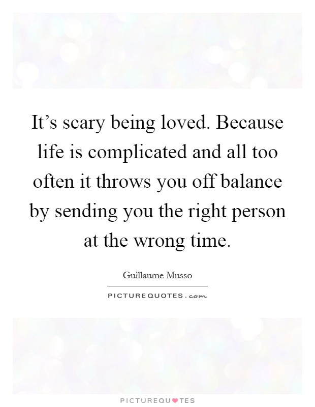 It's scary being loved. Because life is complicated and all too often it throws you off balance by sending you the right person at the wrong time. Picture Quote #1