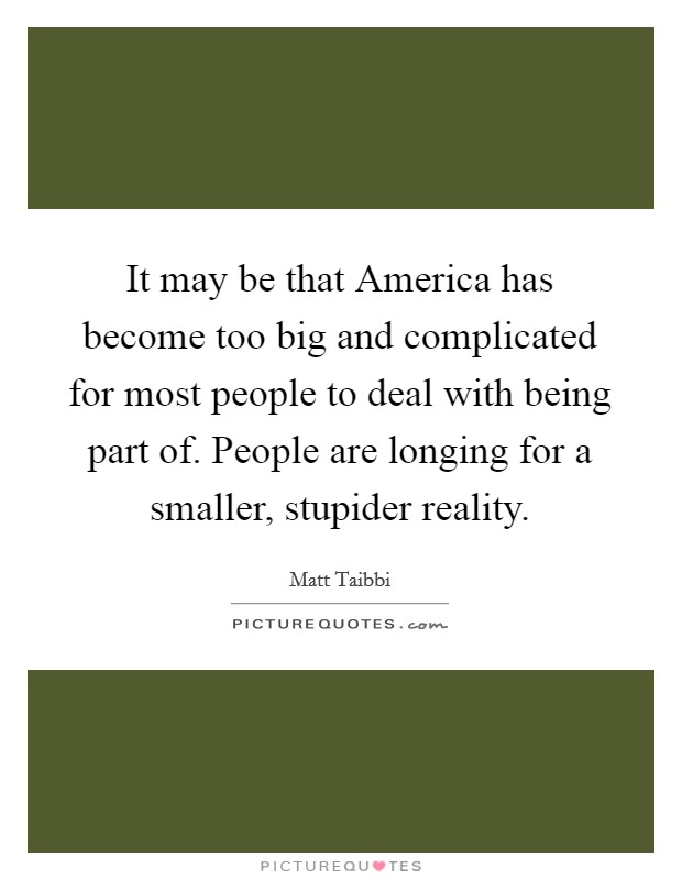 It may be that America has become too big and complicated for most people to deal with being part of. People are longing for a smaller, stupider reality Picture Quote #1