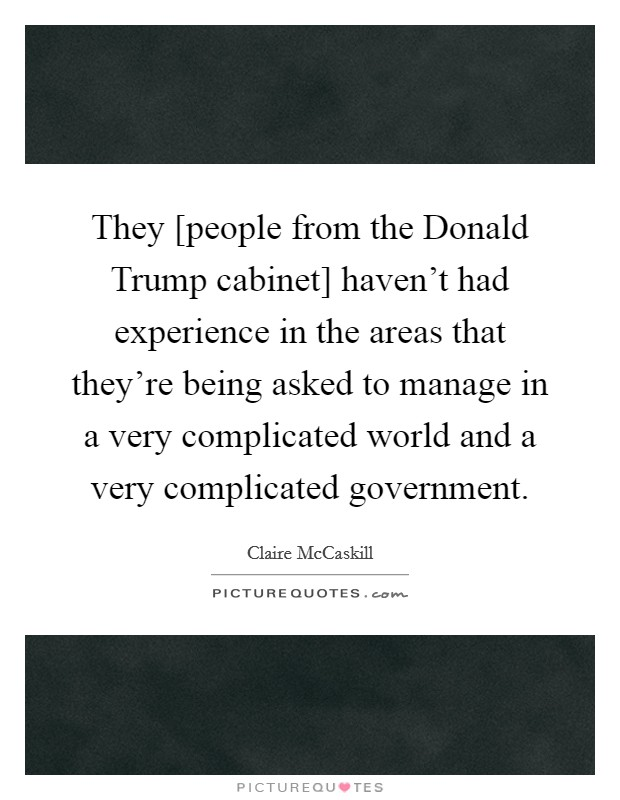 They [people from the Donald Trump cabinet] haven't had experience in the areas that they're being asked to manage in a very complicated world and a very complicated government Picture Quote #1