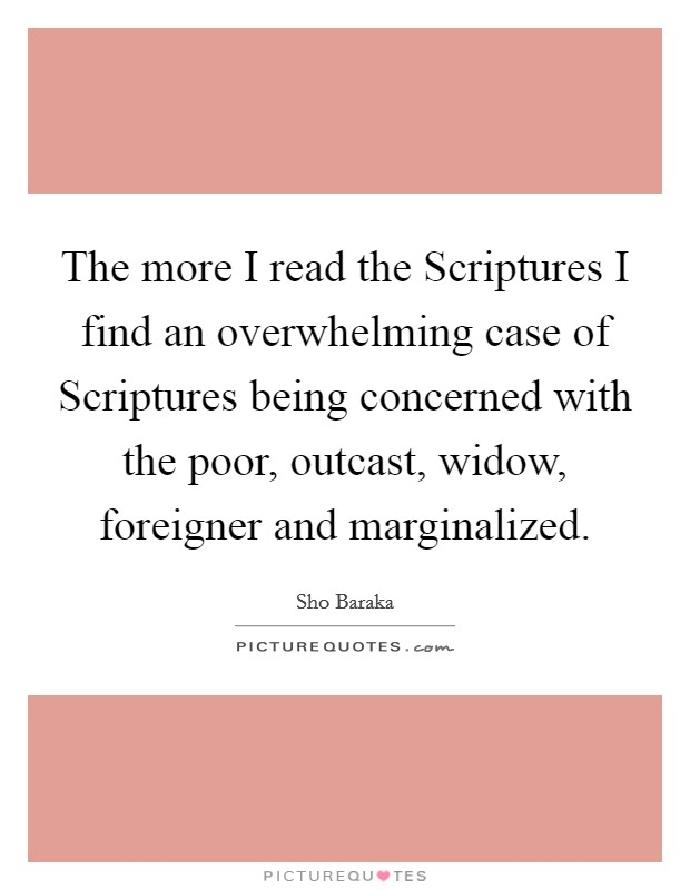 The more I read the Scriptures I find an overwhelming case of Scriptures being concerned with the poor, outcast, widow, foreigner and marginalized. Picture Quote #1