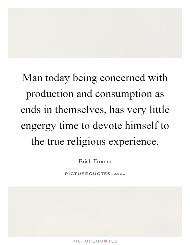 Man today being concerned with production and consumption as ends in themselves, has very little engergy time to devote himself to the true religious experience Picture Quote #1