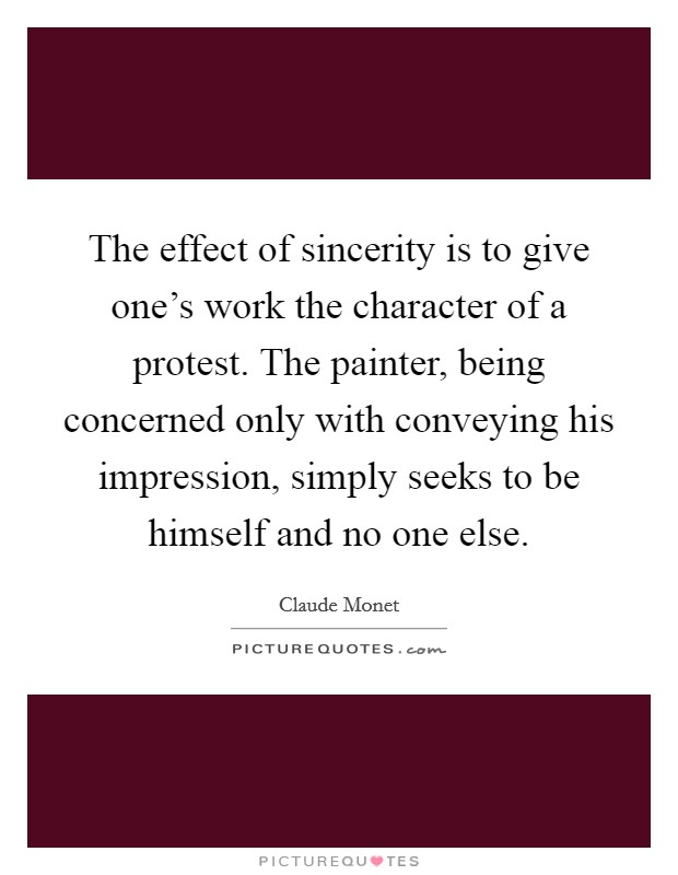 The effect of sincerity is to give one's work the character of a protest. The painter, being concerned only with conveying his impression, simply seeks to be himself and no one else Picture Quote #1
