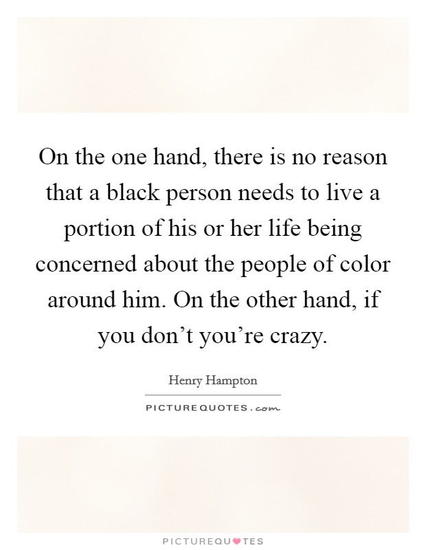On the one hand, there is no reason that a black person needs to live a portion of his or her life being concerned about the people of color around him. On the other hand, if you don't you're crazy Picture Quote #1