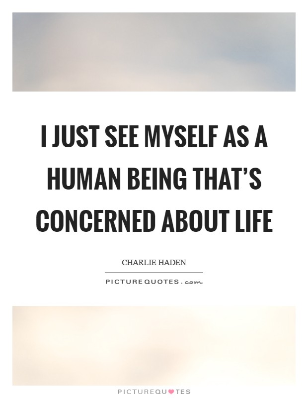 I just see myself as a human being that's concerned about life Picture Quote #1