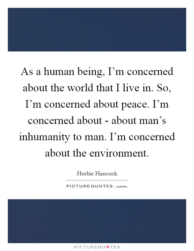 As a human being, I'm concerned about the world that I live in. So, I'm concerned about peace. I'm concerned about - about man's inhumanity to man. I'm concerned about the environment Picture Quote #1