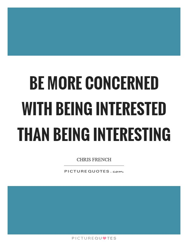 Be more concerned with being interested than being interesting Picture Quote #1