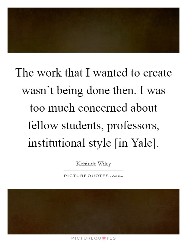 The work that I wanted to create wasn't being done then. I was too much concerned about fellow students, professors, institutional style [in Yale] Picture Quote #1