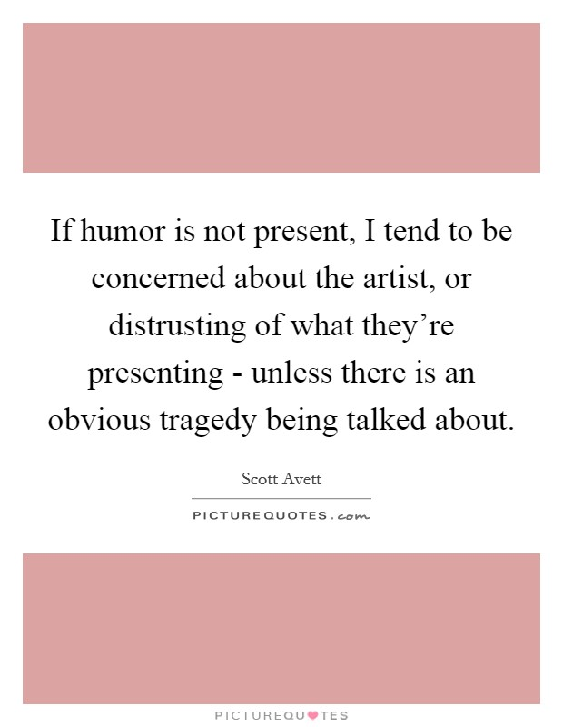 If humor is not present, I tend to be concerned about the artist, or distrusting of what they're presenting - unless there is an obvious tragedy being talked about Picture Quote #1