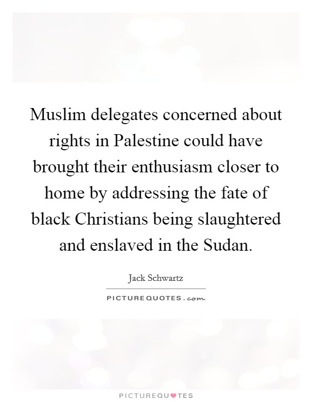 Muslim delegates concerned about rights in Palestine could have brought their enthusiasm closer to home by addressing the fate of black Christians being slaughtered and enslaved in the Sudan Picture Quote #1