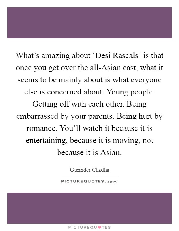 What's amazing about 'Desi Rascals' is that once you get over the all-Asian cast, what it seems to be mainly about is what everyone else is concerned about. Young people. Getting off with each other. Being embarrassed by your parents. Being hurt by romance. You'll watch it because it is entertaining, because it is moving, not because it is Asian Picture Quote #1
