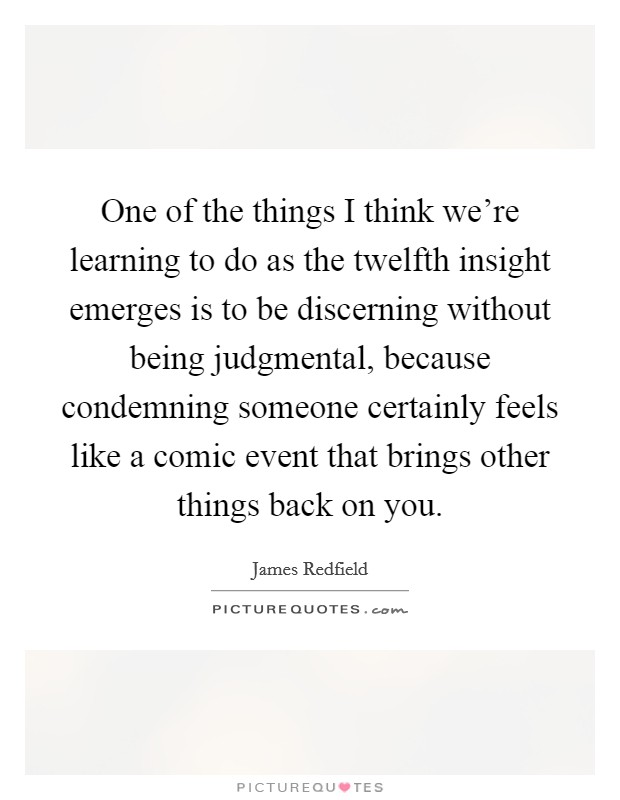 One of the things I think we're learning to do as the twelfth insight emerges is to be discerning without being judgmental, because condemning someone certainly feels like a comic event that brings other things back on you Picture Quote #1