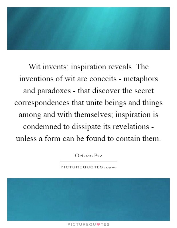 Wit invents; inspiration reveals. The inventions of wit are conceits - metaphors and paradoxes - that discover the secret correspondences that unite beings and things among and with themselves; inspiration is condemned to dissipate its revelations - unless a form can be found to contain them Picture Quote #1