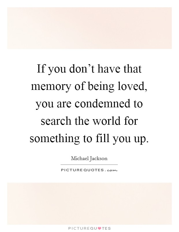 If you don't have that memory of being loved, you are condemned to search the world for something to fill you up Picture Quote #1