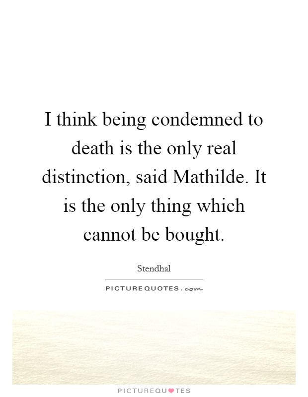 I think being condemned to death is the only real distinction, said Mathilde. It is the only thing which cannot be bought Picture Quote #1