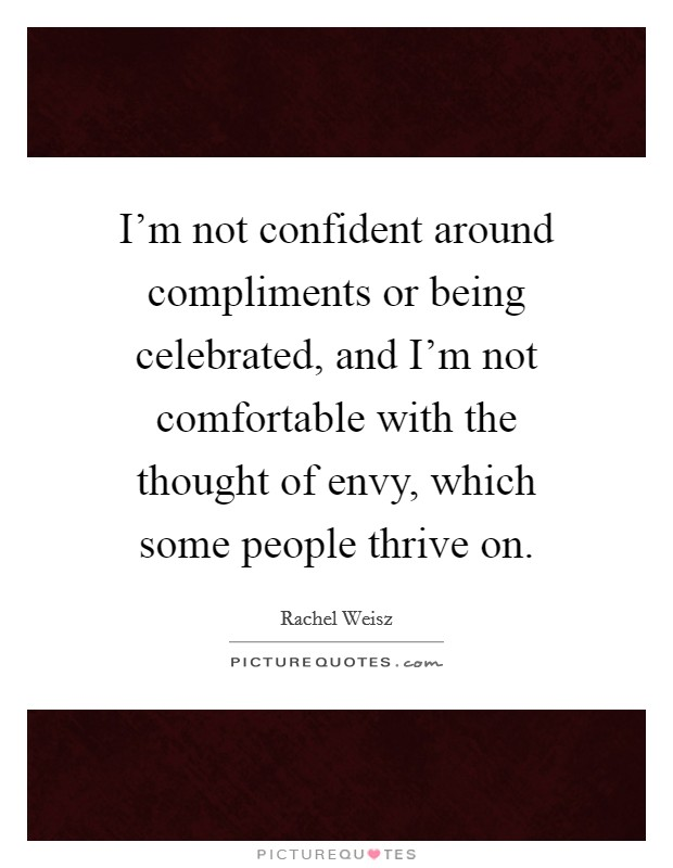 I'm not confident around compliments or being celebrated, and I'm not comfortable with the thought of envy, which some people thrive on Picture Quote #1