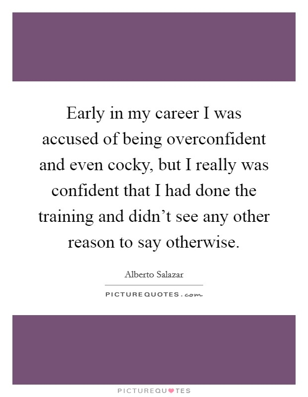 Early in my career I was accused of being overconfident and even cocky, but I really was confident that I had done the training and didn't see any other reason to say otherwise Picture Quote #1