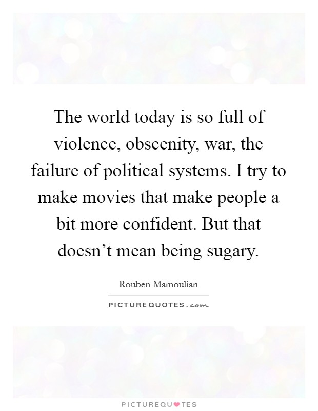 The world today is so full of violence, obscenity, war, the failure of political systems. I try to make movies that make people a bit more confident. But that doesn't mean being sugary Picture Quote #1