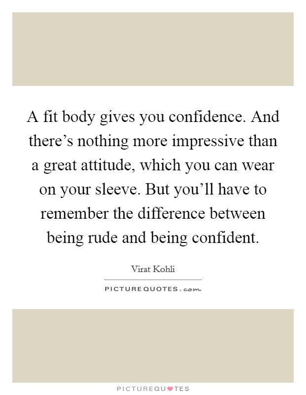 A fit body gives you confidence. And there's nothing more impressive than a great attitude, which you can wear on your sleeve. But you'll have to remember the difference between being rude and being confident Picture Quote #1