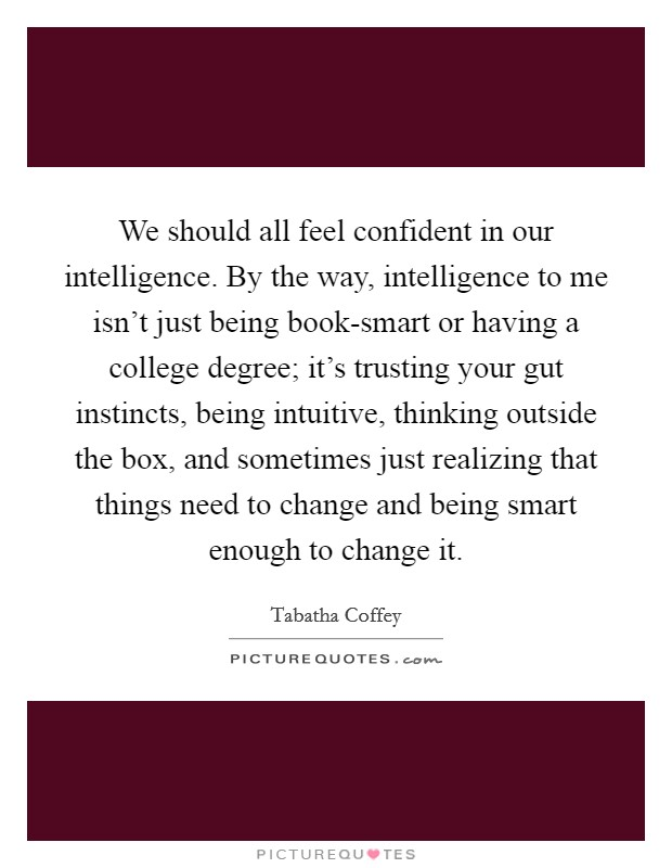 We should all feel confident in our intelligence. By the way, intelligence to me isn't just being book-smart or having a college degree; it's trusting your gut instincts, being intuitive, thinking outside the box, and sometimes just realizing that things need to change and being smart enough to change it Picture Quote #1