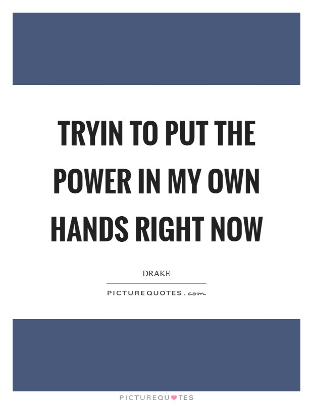 Tryin to put the power in my own hands right now Picture Quote #1