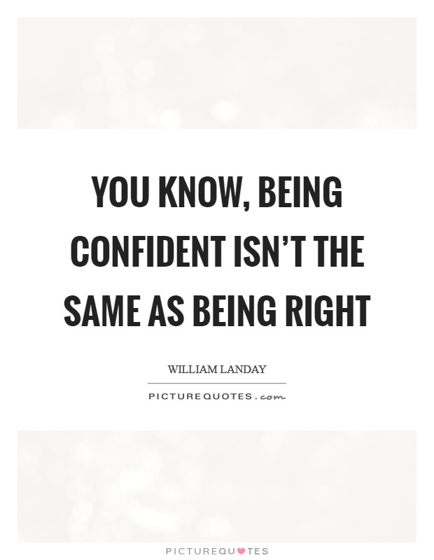 You know, being confident isn't the same as being right Picture Quote #1