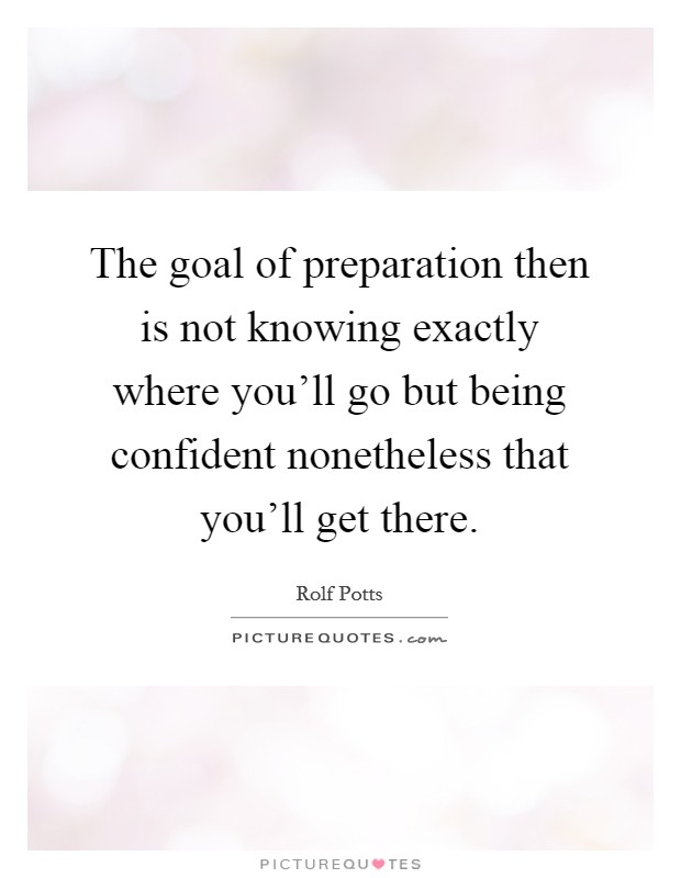 The goal of preparation then is not knowing exactly where you'll go but being confident nonetheless that you'll get there Picture Quote #1