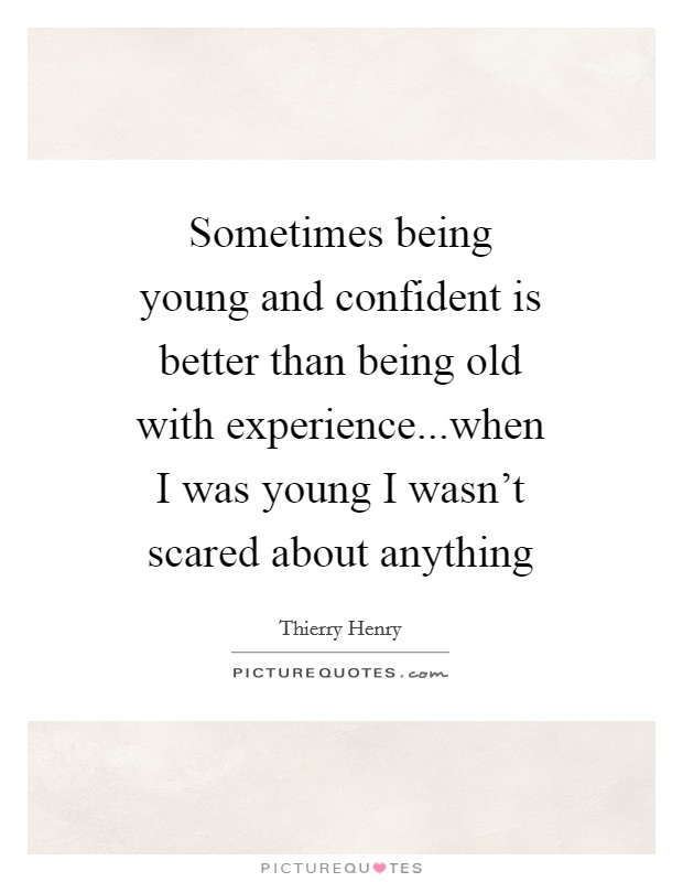 Sometimes being young and confident is better than being old with experience...when I was young I wasn't scared about anything Picture Quote #1