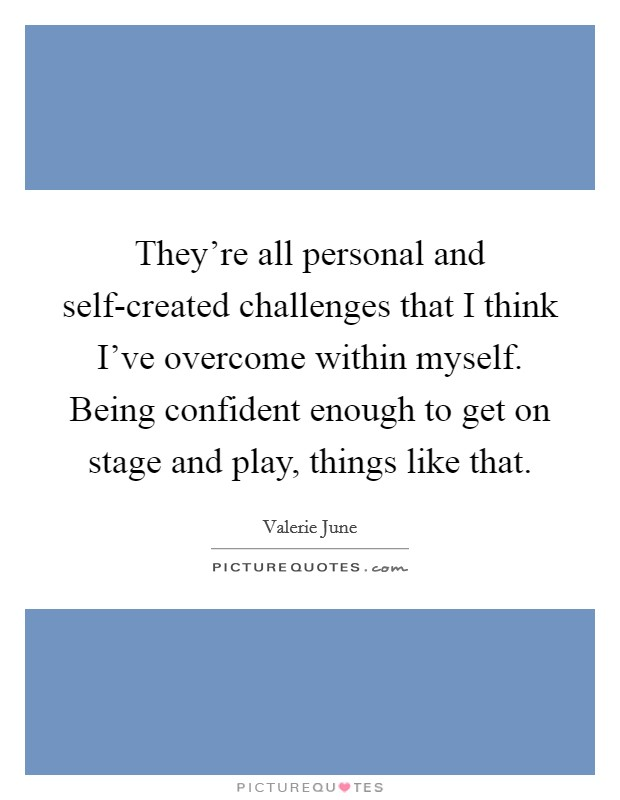 They're all personal and self-created challenges that I think I've overcome within myself. Being confident enough to get on stage and play, things like that Picture Quote #1
