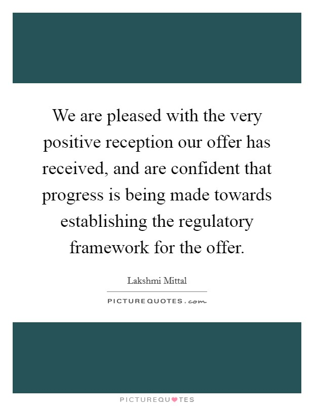 We are pleased with the very positive reception our offer has received, and are confident that progress is being made towards establishing the regulatory framework for the offer Picture Quote #1
