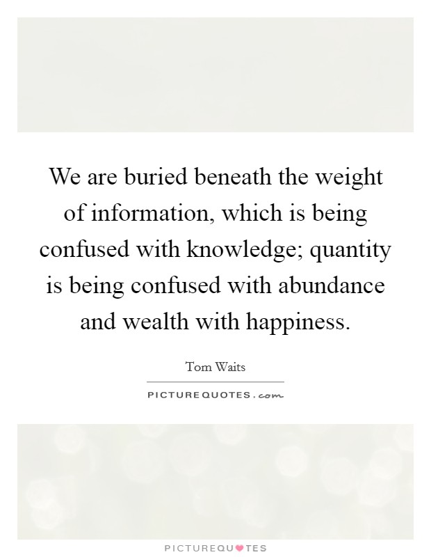 We are buried beneath the weight of information, which is being confused with knowledge; quantity is being confused with abundance and wealth with happiness Picture Quote #1