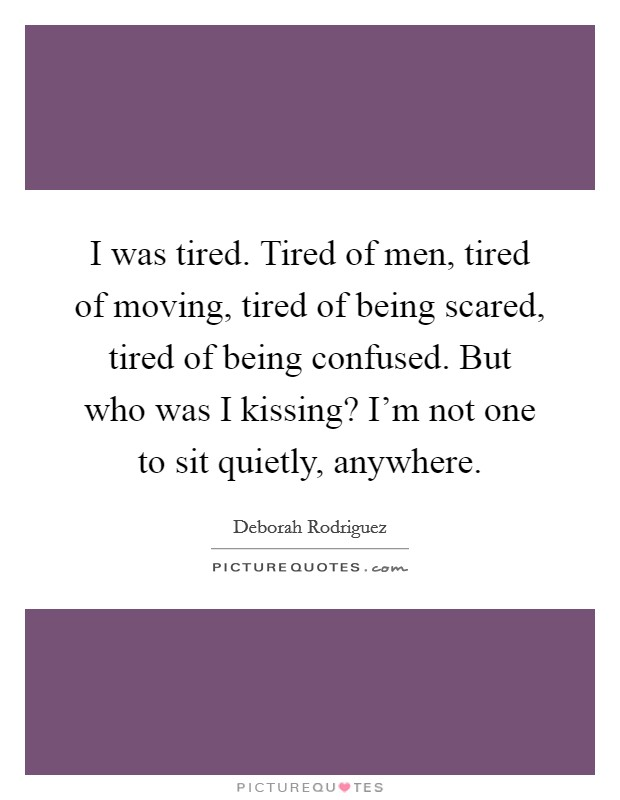 I was tired. Tired of men, tired of moving, tired of being scared, tired of being confused. But who was I kissing? I'm not one to sit quietly, anywhere Picture Quote #1